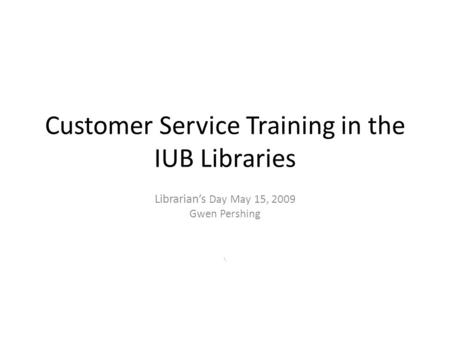 Customer Service Training in the IUB Libraries Librarian's Day May 15, 2009 Gwen Pershing \