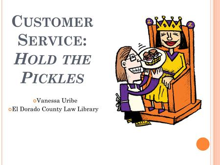 C USTOMER S ERVICE : H OLD THE P ICKLES Vanessa Uribe El Dorado County Law Library.