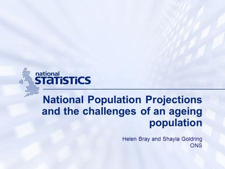 National Population Projections and the challenges of an ageing population Helen Bray and Shayla Goldring ONS.