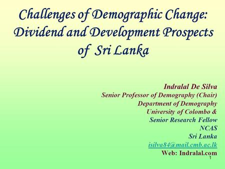 1 Indralal De Silva Senior Professor of Demography (Chair) Department of Demography University of Colombo & Senior Research Fellow NCAS Sri Lanka
