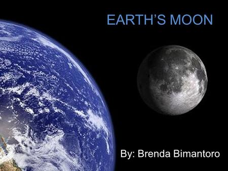 EARTH'S MOON By: Brenda Bimantoro. The celestial object which revolves round the earth; the satellite of the earth; a secondary planet, whose light, borrowed.