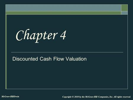 Discounted Cash Flow Valuation Chapter 4 Copyright © 2010 by the McGraw-Hill Companies, Inc. All rights reserved. McGraw-Hill/Irwin.
