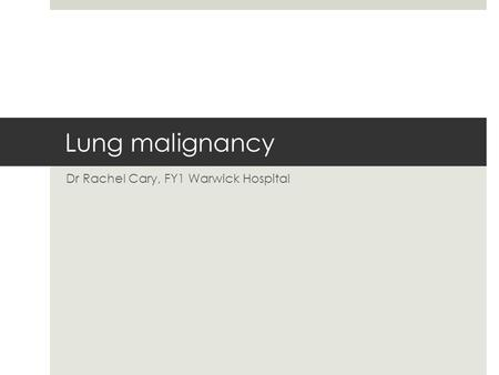 Lung malignancy Dr Rachel Cary, FY1 Warwick Hospital.