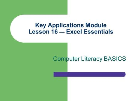 Key Applications Module Lesson 16 — Excel Essentials Computer Literacy BASICS.