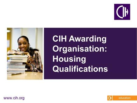 Www.cih.org CIH Awarding Organisation: Housing Qualifications.