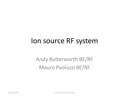 Ion source RF system Andy Butterworth BE/RF Mauro Paoluzzi BE/RF 14/11/2013Linac4 ion source review.