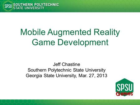 Mobile Augmented Reality Game Development Jeff Chastine Southern Polytechnic State University Georgia State University, Mar. 27, 2013.