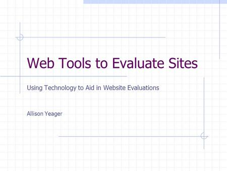 Web Tools to Evaluate Sites Using Technology to Aid in Website Evaluations Allison Yeager.