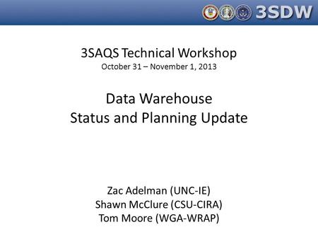 3SAQS Technical Workshop October 31 – November 1, 2013 Data Warehouse Status and Planning Update Zac Adelman (UNC-IE) Shawn McClure (CSU-CIRA) Tom Moore.