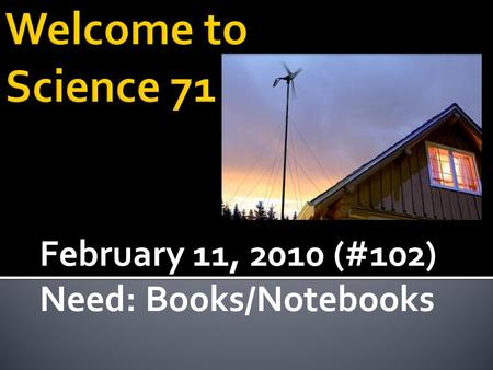 February 11, 2010 (#102) Need: Books/Notebooks.  Continue to Build a better understanding of Electric and Magnetic Field behaviors  Connection between.