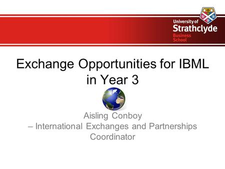 Exchange Opportunities for IBML in Year 3 Aisling Conboy – International Exchanges and Partnerships Coordinator.
