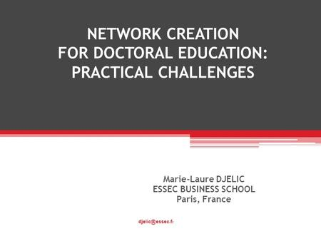 NETWORK CREATION FOR DOCTORAL EDUCATION: PRACTICAL CHALLENGES Marie-Laure DJELIC ESSEC BUSINESS SCHOOL Paris, France r.