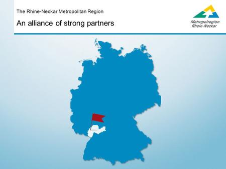 An alliance of strong partners The Rhine-Neckar Metropolitan Region.