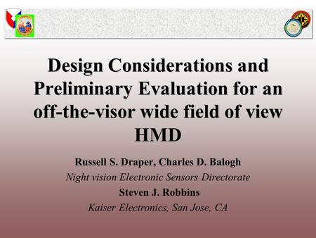 Design Considerations and Preliminary Evaluation for an off-the-visor wide field of view HMD Russell S. Draper, Charles D. Balogh Night vision Electronic.