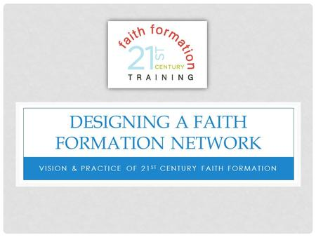 DESIGNING A FAITH FORMATION NETWORK VISION & PRACTICE OF 21 ST CENTURY FAITH FORMATION.
