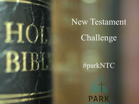 New Testament Challenge #parkNTC. Park's recent churchwide survey Source: Gallup 17% of our body reads the Bible daily 62% indicate reading the Bible.