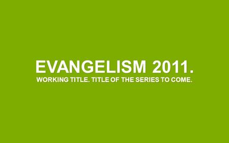 EVANGELISM 2011. WORKING TITLE. TITLE OF THE SERIES TO COME.