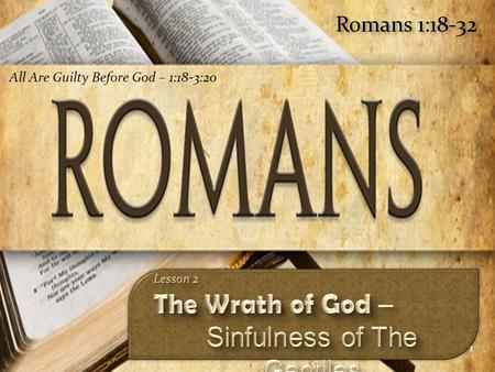 1 Romans 1:18-32 All Are Guilty Before God – 1:18-3:20.