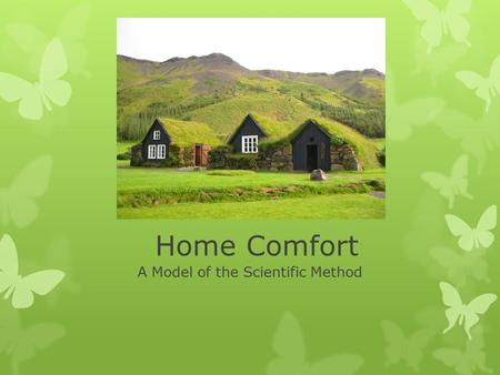Home Comfort A Model of the Scientific Method. Why are we learning this??  Summer time spent with WellHome.  Home Energy Audits and Installation company.
