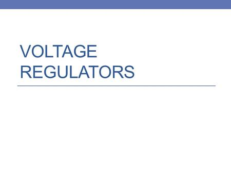VOLTAGE REGULATORS. Types of Voltage Regulators Zener Diode Regulators Series Transistor Regulators Low Dropout (LDO) Regulators Packaged Regulators.