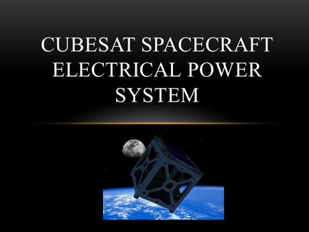 CUBESAT SPACECRAFT ELECTRICAL POWER SYSTEM. Team Members Project Members Aleck Wright – Input Power Regulation Matt Churchman – Output Power Regulation.