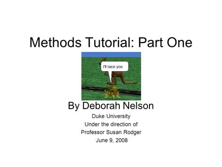 Methods Tutorial: Part One By Deborah Nelson Duke University Under the direction of Professor Susan Rodger June 9, 2008.