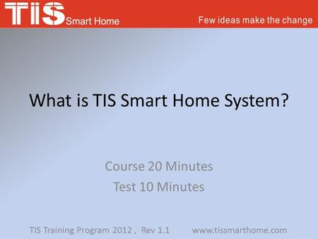What is TIS Smart Home System? Course 20 Minutes Test 10 Minutes TIS Training Program 2012, Rev 1.1 www.tissmarthome.com.