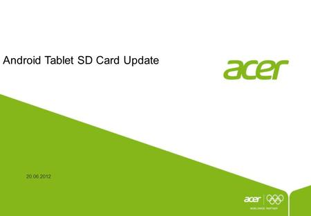 Android Tablet SD Card Update 20.06.2012. P2 This document is the intellectual property of Acer Inc, and was created for demonstration purposes only.