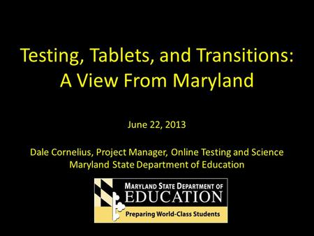 Testing, Tablets, and Transitions: A View From Maryland June 22, 2013 Dale Cornelius, Project Manager, Online Testing and Science Maryland State Department.