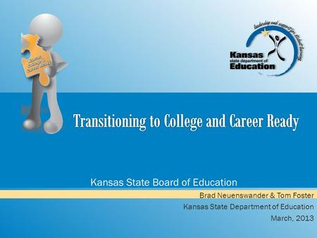 Kansas State Board of Education Brad Neuenswander & Tom Foster Kansas State Department of Education March, 2013.