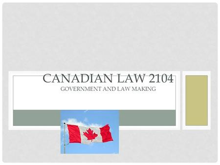 CANADIAN GOVERNMGOVERENT CHAPTER G3 CANADIAN LAW 2104 GOVERNMENT AND LAW MAKING.