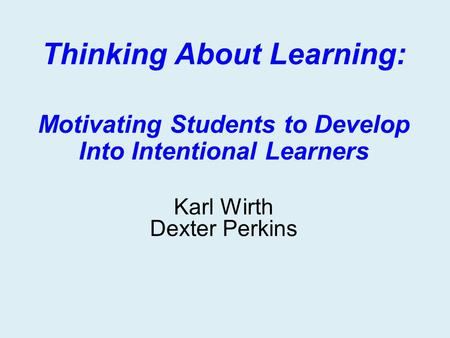 Thinking About Learning: Motivating Students to Develop Into Intentional Learners Karl Wirth Dexter Perkins.