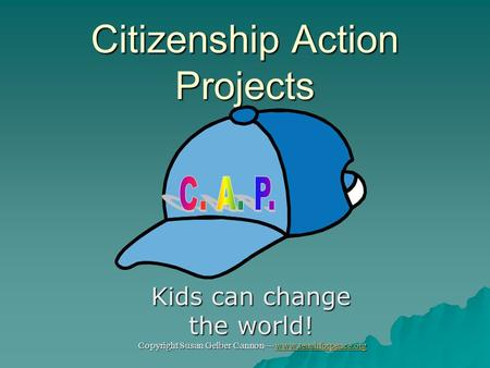 Citizenship Action Projects Kids can change the world! Copyright Susan Gelber Cannon— www.teachforpeace.org www.teachforpeace.org.