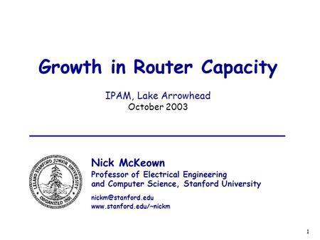 1 Growth in Router Capacity IPAM, Lake Arrowhead October 2003 Nick McKeown Professor of Electrical Engineering and Computer Science, Stanford University.