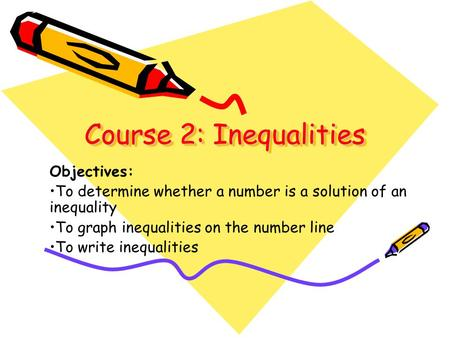 Course 2: Inequalities Course 2: Inequalities Objectives: To determine whether a number is a solution of an inequality To graph inequalities on the number.