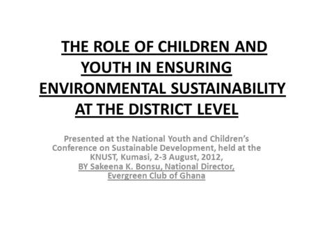 THE ROLE OF CHILDREN AND YOUTH IN ENSURING ENVIRONMENTAL SUSTAINABILITY AT THE DISTRICT LEVEL Presented at the National Youth and Children's Conference.