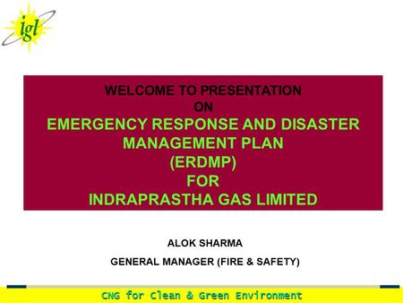 CNG for Clean & Green Environment WELCOME TO PRESENTATION ON EMERGENCY RESPONSE AND DISASTER MANAGEMENT PLAN (ERDMP) FOR INDRAPRASTHA GAS LIMITED ALOK.