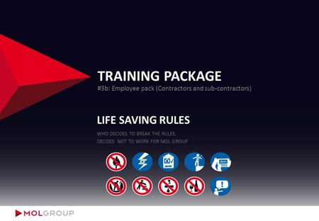 TRAINING PACKAGE #3b: Employee pack (Contractors and sub-contractors) LIFE SAVING RULES WHO DECIDES TO BREAK THE RULES, DECIDES NOT TO WORK FOR MOL GROUP.