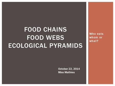 Who eats whom or what? FOOD CHAINS FOOD WEBS ECOLOGICAL PYRAMIDS October 22, 2014 Miss Mathieu.