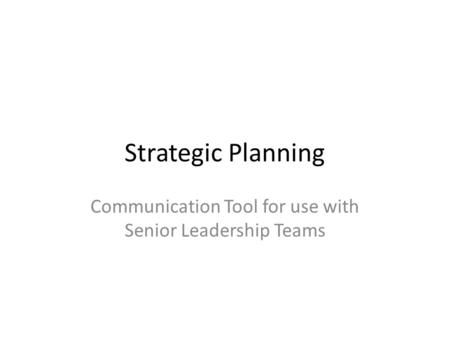 Strategic Planning Communication Tool for use with Senior Leadership Teams.