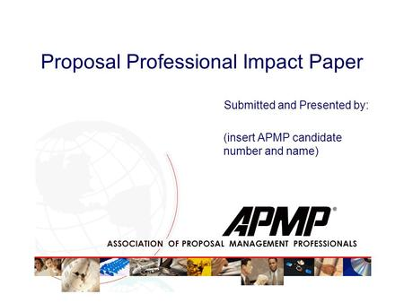 Proposal Professional Impact Paper Submitted and Presented by: (insert APMP candidate number and name)