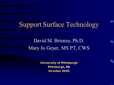 Support Surface Technology David M. Brienza, Ph.D. Mary Jo Geyer, MS PT, CWS University of Pittsburgh Pittsburgh, PA October 2000.
