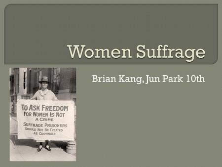 Brian Kang, Jun Park 10th.  Woman suffrage is the right of women to vote and to stand for office. Limited voting rights were gained by women in Sweden,