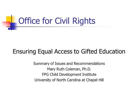 Office for Civil Rights Ensuring Equal Access to Gifted Education Summary of Issues and Recommendations Mary Ruth Coleman, Ph.D. FPG Child Development.