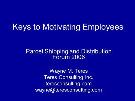 Keys to Motivating Employees Parcel Shipping and Distribution Forum 2006 Wayne M. Teres Teres Consulting Inc. teresconsulting.com