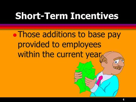 1 Short-Term Incentives l Those additions to base pay provided to employees within the current year.