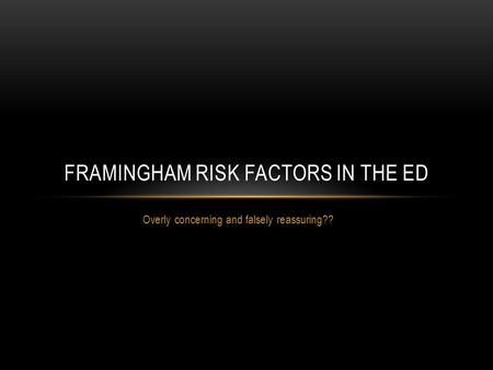 Overly concerning and falsely reassuring?? FRAMINGHAM RISK FACTORS IN THE ED.