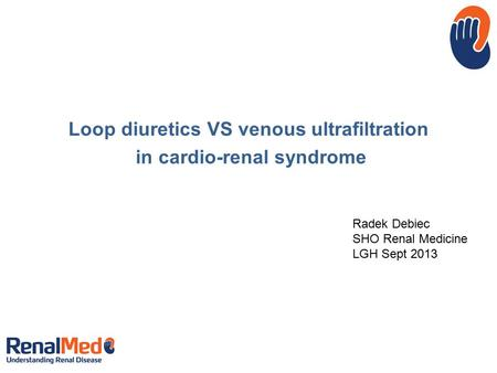 Loop diuretics VS venous ultrafiltration in cardio-renal syndrome Radek Debiec SHO Renal Medicine LGH Sept 2013.