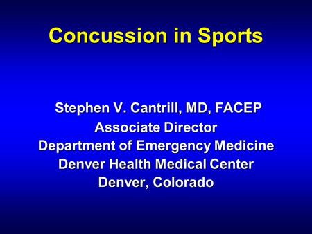 Concussion in Sports Stephen V. Cantrill, MD, FACEP Associate Director Department of Emergency Medicine Denver Health Medical Center Denver, Colorado.