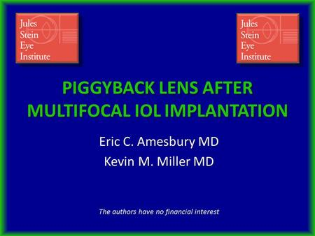 PIGGYBACK LENS AFTER MULTIFOCAL IOL IMPLANTATION Eric C. Amesbury MD Kevin M. Miller MD The authors have no financial interest.